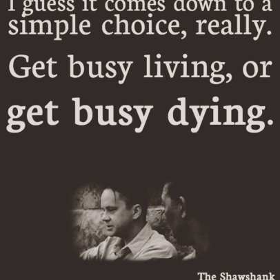 Get Busy Living Or Get Busy Dying Holding Space